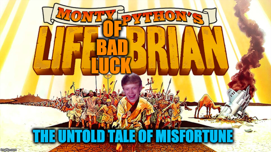 Life of Bad Luck Brian. My submission for Monty Python week! | OF BAD LUCK THE UNTOLD TALE OF MISFORTUNE | image tagged in monty python week,monty python,memes,funny memes,bad luck brian,jesus | made w/ Imgflip meme maker