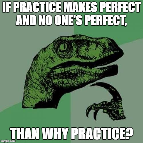 Philosoraptor Meme | IF PRACTICE MAKES PERFECT AND NO ONE'S PERFECT, THAN WHY PRACTICE? | image tagged in memes,philosoraptor,funny,lol,lmao | made w/ Imgflip meme maker