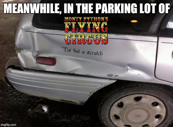 The Monty Python Mini Event | MEANWHILE, IN THE PARKING LOT OF | image tagged in monty python week,tis but a scratch,strange cars,cuz cars | made w/ Imgflip meme maker