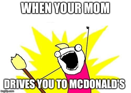X All The Y Meme | WHEN YOUR MOM DRIVES YOU TO MCDONALD'S | image tagged in memes,x all the y | made w/ Imgflip meme maker