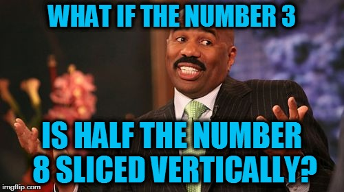Steve Harvey Meme | WHAT IF THE NUMBER 3 IS HALF THE NUMBER 8 SLICED VERTICALLY? | image tagged in memes,steve harvey | made w/ Imgflip meme maker