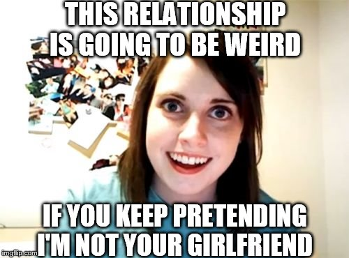 Overly Attached Girlfriend Meme | THIS RELATIONSHIP IS GOING TO BE WEIRD IF YOU KEEP PRETENDING I'M NOT YOUR GIRLFRIEND | image tagged in memes,overly attached girlfriend | made w/ Imgflip meme maker
