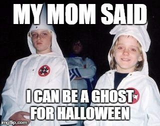 Kool Kid Klan | MY MOM SAID I CAN BE A GHOST FOR HALLOWEEN | image tagged in memes,kool kid klan | made w/ Imgflip meme maker
