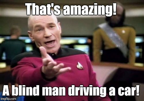 Picard Wtf Meme | That's amazing! A blind man driving a car! | image tagged in memes,picard wtf | made w/ Imgflip meme maker