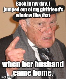 Back In My Day Meme | Back in my day, I jumped out of my girlfriend's window like that when her husband came home. | image tagged in memes,back in my day | made w/ Imgflip meme maker
