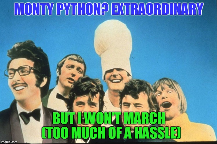 MONTY PYTHON? EXTRAORDINARY BUT I WON'T MARCH  (TOO MUCH OF A HASSLE) | made w/ Imgflip meme maker