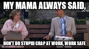 forrest gump box of chocolates | MY MAMA ALWAYS SAID, DON'T DO STUPID CRAP AT WORK, WORK SAFE | image tagged in forrest gump box of chocolates | made w/ Imgflip meme maker