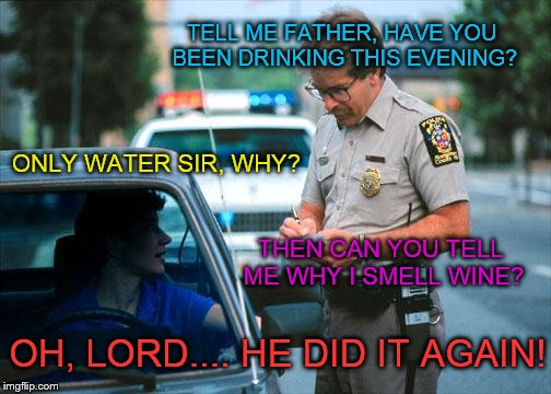 I'll probably burn in hell for this one | TELL ME FATHER, HAVE YOU BEEN DRINKING THIS EVENING? OH, LORD.... HE DID IT AGAIN! ONLY WATER SIR, WHY? THEN CAN YOU TELL ME WHY I SMELL WIN | image tagged in officer ticket,memes | made w/ Imgflip meme maker