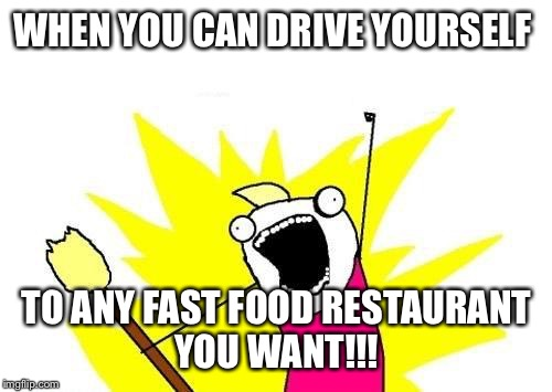 X All The Y Meme | WHEN YOU CAN DRIVE YOURSELF TO ANY FAST FOOD RESTAURANT YOU WANT!!! | image tagged in memes,x all the y | made w/ Imgflip meme maker