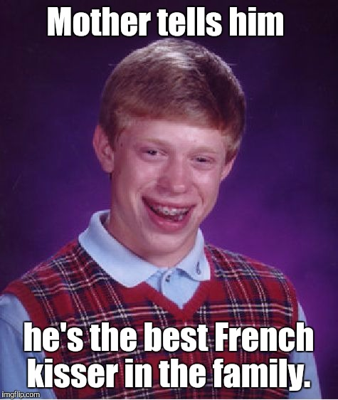 Bad Luck Brian Meme | Mother tells him he's the best French kisser in the family. | image tagged in memes,bad luck brian | made w/ Imgflip meme maker