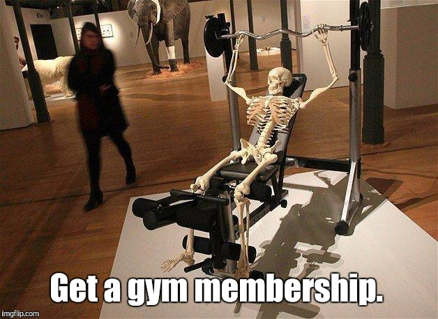 Skeleton | Get a gym membership. | image tagged in skeleton | made w/ Imgflip meme maker