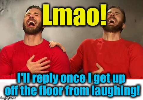 Lmao! I'll reply once I get up off the floor from laughing! | made w/ Imgflip meme maker