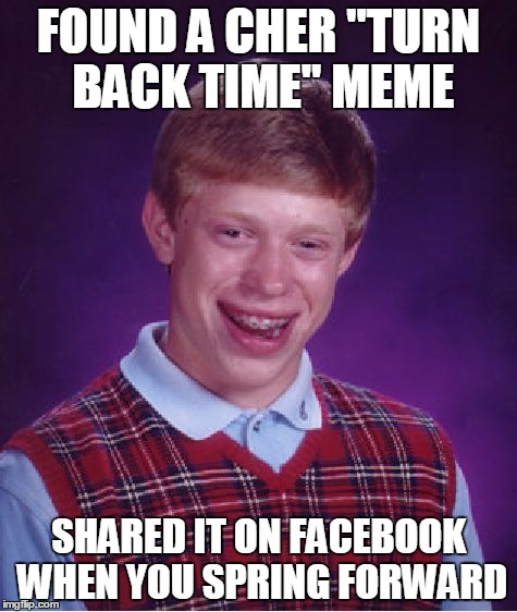 "Brian Turns Back Time |  FOUND A CHER ""TURN BACK TIME"" MEME; SHARED IT ON FACEBOOK WHEN YOU SPRING FORWARD 