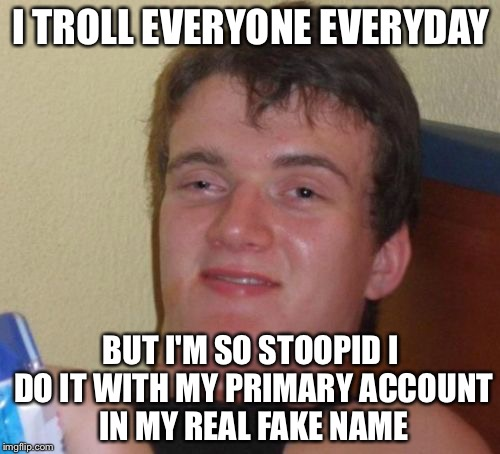 10 Guy Meme | I TROLL EVERYONE EVERYDAY BUT I'M SO STOOPID I DO IT WITH MY PRIMARY ACCOUNT IN MY REAL FAKE NAME | image tagged in memes,10 guy | made w/ Imgflip meme maker