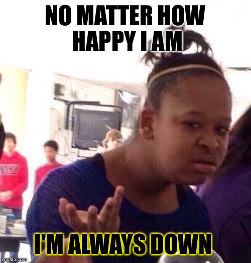 Black Girl Wat Meme | NO MATTER HOW HAPPY I AM I'M ALWAYS DOWN | image tagged in memes,black girl wat | made w/ Imgflip meme maker