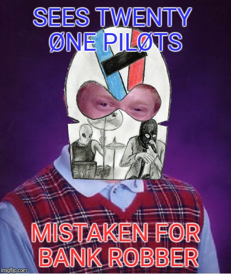 Bad Luck Brian Meme | SEES TWENTY ØNE PILØTS MISTAKEN FOR BANK ROBBER | image tagged in memes,bad luck brian | made w/ Imgflip meme maker