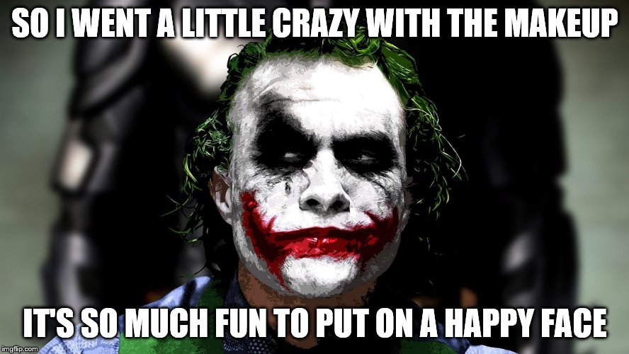 Joker got carried away with the makeup | SO I WENT A LITTLE CRAZY WITH THE MAKEUP IT'S SO MUCH FUN TO PUT ON A HAPPY FACE | image tagged in the joker,makeup,happy face | made w/ Imgflip meme maker