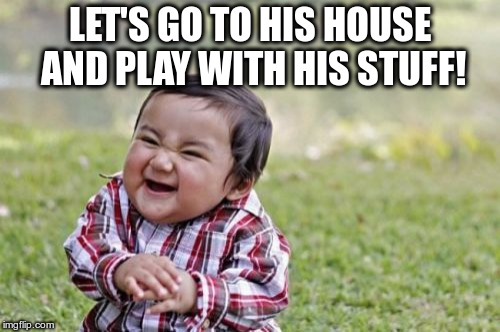 Evil Toddler Meme | LET'S GO TO HIS HOUSE AND PLAY WITH HIS STUFF! | image tagged in memes,evil toddler | made w/ Imgflip meme maker
