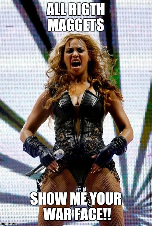 Beyonce Superbowl Yell | ALL RIGTH MAGGETS SHOW ME YOUR WAR FACE!! | image tagged in memes,beyonce superbowl yell | made w/ Imgflip meme maker