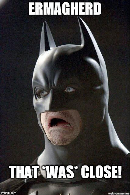 Batman Horrified | ERMAGHERD THAT *WAS* CLOSE! | image tagged in batman horrified | made w/ Imgflip meme maker