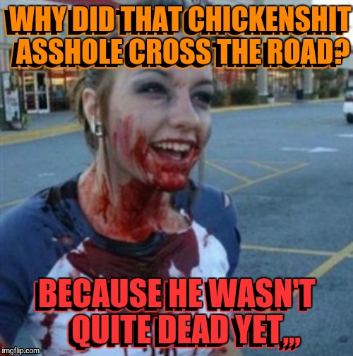 Psycho Nympho | WHY DID THAT CHICKENSHIT ASSHOLE CROSS THE ROAD? BECAUSE HE WASN'T   QUITE DEAD YET,,, WHY DID THAT CHICKENSHIT ASSHOLE CROSS THE ROAD? BECA | image tagged in psycho nympho | made w/ Imgflip meme maker