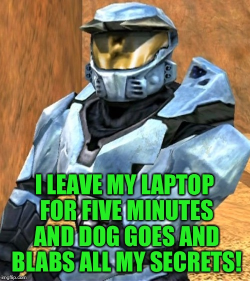 Church RvB Season 1 | I LEAVE MY LAPTOP FOR FIVE MINUTES AND DOG GOES AND BLABS ALL MY SECRETS! | image tagged in church rvb season 1 | made w/ Imgflip meme maker