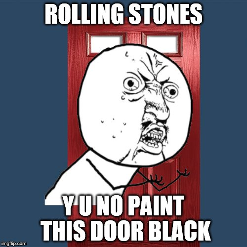I want it painted black | ROLLING STONES Y U NO PAINT THIS DOOR BLACK | image tagged in memes,y u no guy,rolling stones | made w/ Imgflip meme maker