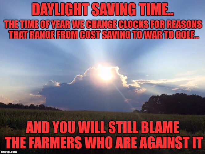 if you tape over where it use to say 32F on a thermometer and write in 70F it still isn't a heat wave | DAYLIGHT SAVING TIME.. AND YOU WILL STILL BLAME THE FARMERS WHO ARE AGAINST IT THE TIME OF YEAR WE CHANGE CLOCKS FOR REASONS THAT RANGE FROM | image tagged in sun clouds,daylight saving time | made w/ Imgflip meme maker