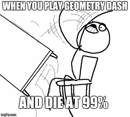 Table Flip Guy Meme | WHEN YOU PLAY GEOMETRY DASH AND DIE AT 99% | image tagged in memes,table flip guy | made w/ Imgflip meme maker
