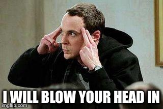 sheldon cooper mind control | I WILL BLOW YOUR HEAD IN | image tagged in sheldon cooper mind control | made w/ Imgflip meme maker