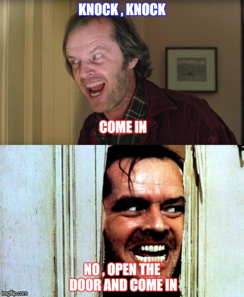 KNOCK , KNOCK NO , OPEN THE DOOR AND COME IN COME IN | image tagged in jack - shining | made w/ Imgflip meme maker