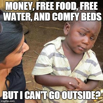 Third World Skeptical Kid Meme | MONEY, FREE FOOD, FREE WATER, AND COMFY BEDS BUT I CAN'T GO OUTSIDE? | image tagged in memes,third world skeptical kid | made w/ Imgflip meme maker
