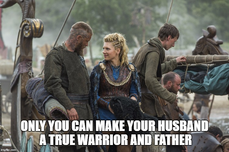 ONLY YOU CAN MAKE YOUR HUSBAND A TRUE WARRIOR AND FATHER | image tagged in viking warrior | made w/ Imgflip meme maker