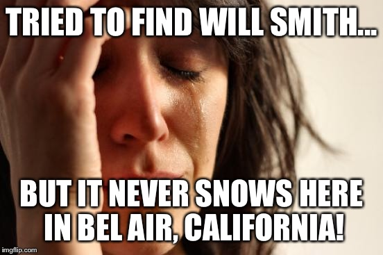 First World Problems Meme | TRIED TO FIND WILL SMITH... BUT IT NEVER SNOWS HERE IN BEL AIR, CALIFORNIA! | image tagged in memes,first world problems | made w/ Imgflip meme maker