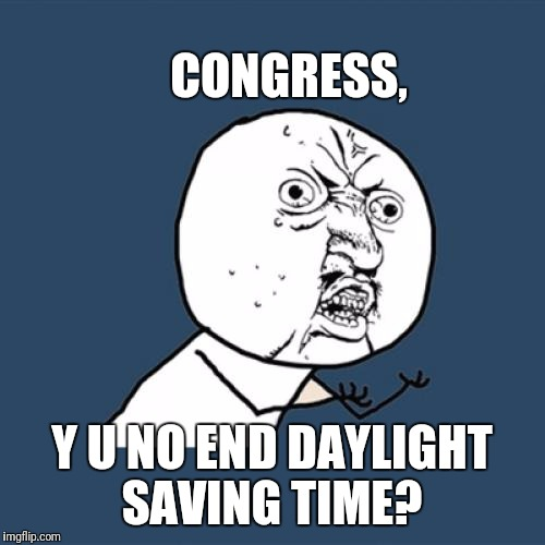 Quit making us change our clocks!  | CONGRESS, Y U NO END DAYLIGHT SAVING TIME? | image tagged in memes,y u no | made w/ Imgflip meme maker