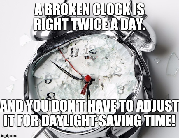 It's time to end this national nightmare!  | A BROKEN CLOCK IS RIGHT TWICE A DAY. AND YOU DON'T HAVE TO ADJUST IT FOR DAYLIGHT SAVING TIME! | image tagged in broken clock | made w/ Imgflip meme maker