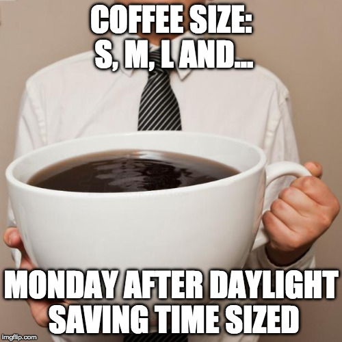 Two please | COFFEE SIZE: S, M, L AND... MONDAY AFTER DAYLIGHT SAVING TIME SIZED | image tagged in giant coffee,coffee,daylight savings time,daylight saving time | made w/ Imgflip meme maker