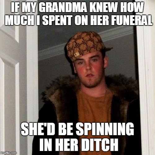 Scumbag Steve Meme | IF MY GRANDMA KNEW HOW MUCH I SPENT ON HER FUNERAL SHE'D BE SPINNING IN HER DITCH | image tagged in memes,scumbag steve | made w/ Imgflip meme maker