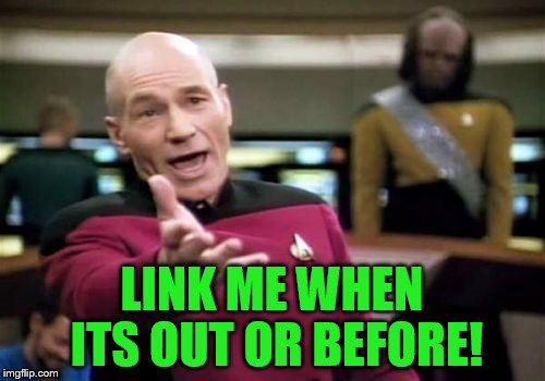 Picard Wtf Meme | LINK ME WHEN ITS OUT OR BEFORE! | image tagged in memes,picard wtf | made w/ Imgflip meme maker