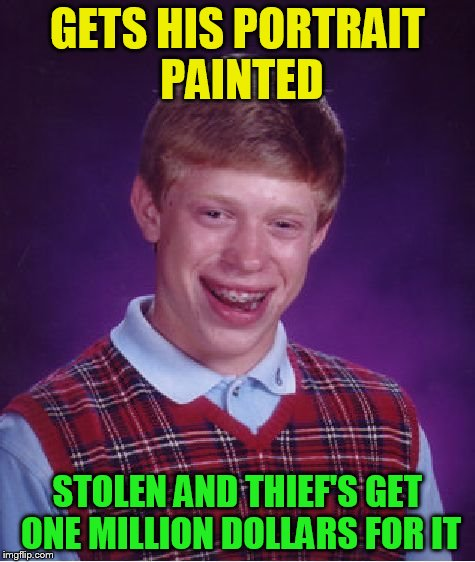 Bad Luck Brian Meme | GETS HIS PORTRAIT PAINTED STOLEN AND THIEF'S GET ONE MILLION DOLLARS FOR IT | image tagged in memes,bad luck brian | made w/ Imgflip meme maker