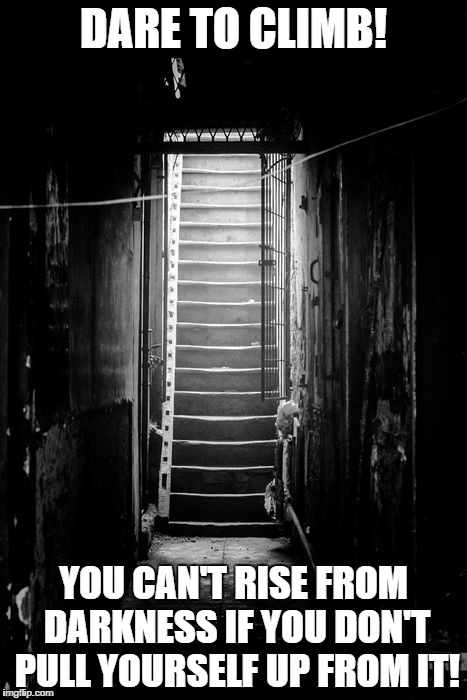 Climb |  DARE TO CLIMB! YOU CAN'T RISE FROM DARKNESS IF YOU DON'T PULL YOURSELF UP FROM IT! | image tagged in climbing,life goals,ascension | made w/ Imgflip meme maker