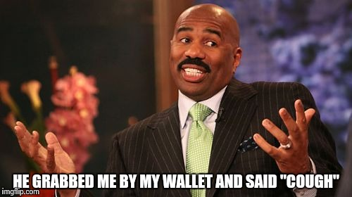 "Steve Harvey Meme | HE GRABBED ME BY MY WALLET AND SAID ""COUGH"" 