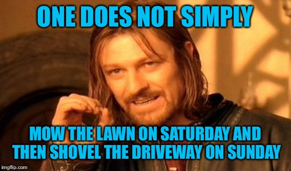 Enough Mother Nature! We've had it with your games. | ONE DOES NOT SIMPLY MOW THE LAWN ON SATURDAY AND THEN SHOVEL THE DRIVEWAY ON SUNDAY | image tagged in memes,one does not simply | made w/ Imgflip meme maker