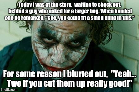 "The Joker Really | Today I was at the store,  waiting to check out, behind a guy who asked for a larger bag. When handed one he remarked, ""Gee, you could fit a 