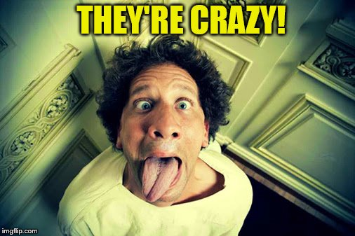 THEY'RE CRAZY! | made w/ Imgflip meme maker
