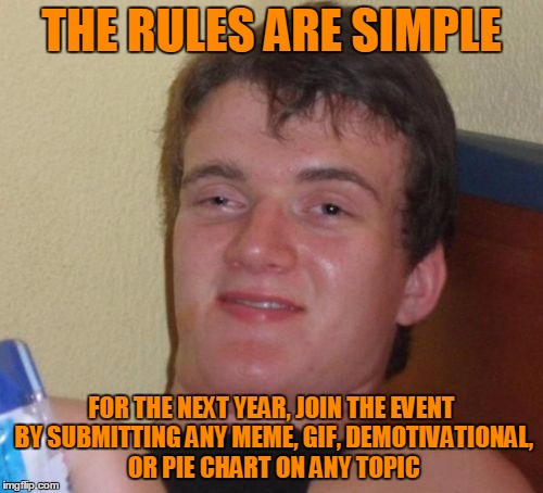 Brace yourselves! It's Meme, Gif, Demotivational, and Pie Chart Year! (A 10 Guy event.) | THE RULES ARE SIMPLE FOR THE NEXT YEAR, JOIN THE EVENT BY SUBMITTING ANY MEME, GIF, DEMOTIVATIONAL, OR PIE CHART ON ANY TOPIC | image tagged in memes,10 guy,imgflip,gifs,demotivationals,pie charts | made w/ Imgflip meme maker