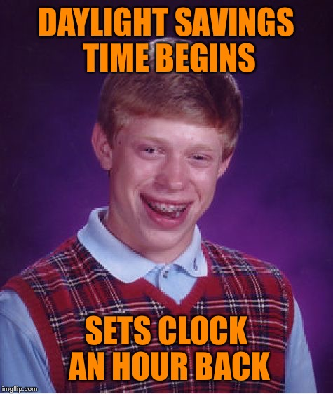 Spring ahead. Fall back. | DAYLIGHT SAVINGS TIME BEGINS SETS CLOCK AN HOUR BACK | image tagged in memes,bad luck brian | made w/ Imgflip meme maker