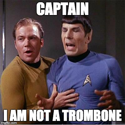 Captain, I'm not a trombone