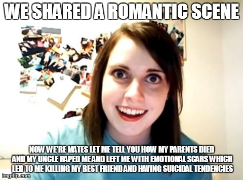 Overly Attached Girlfriend Meme | WE SHARED A ROMANTIC SCENE NOW WE'RE MATES LET ME TELL YOU HOW MY PARENTS DIED AND MY UNCLE RAPED ME AND LEFT ME WITH EMOTIONAL SCARS WHICH  | image tagged in memes,overly attached girlfriend | made w/ Imgflip meme maker