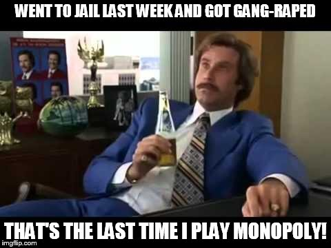 Well That Escalated Quickly | WENT TO JAIL LAST WEEK AND GOT GANG-RAPED THAT'S THE LAST TIME I PLAY MONOPOLY! | image tagged in memes,well that escalated quickly | made w/ Imgflip meme maker
